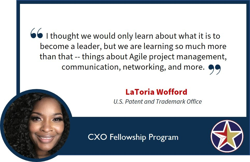 "Image with a quote saying, ""I thought we would only learn about what it is to become a leader, but we are learning so much more than that -- things about Agile project management, communication, networking, and more."" LaToria Wofford, U.S. Patent and Trademark Office."