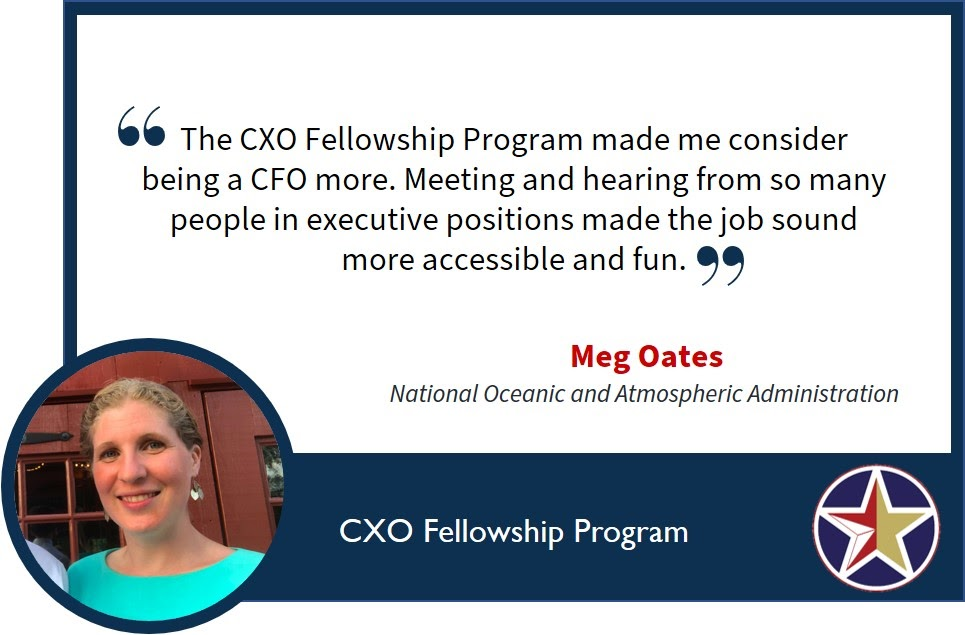 "Image with a quote saying, ""The CXO Fellowship Program made me consider being a CFO more. Meeting and hearing from so many people in executive positions made the job sound more accessible and fun."" Meg Oates, National Oceanic and Atmospheric Administration."